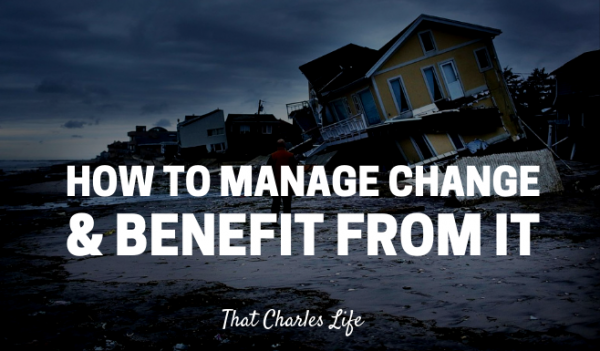 How to manage change in your life and benefit from it.