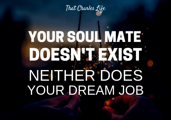 Your Soul Mate Doesn't Exist.  And Neither Does Your Dream Job.