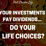Your financial investments pay dividends.  Do your life choices pay dividends?
