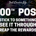 100th Post: Stick to something, see it through & reap the benefits